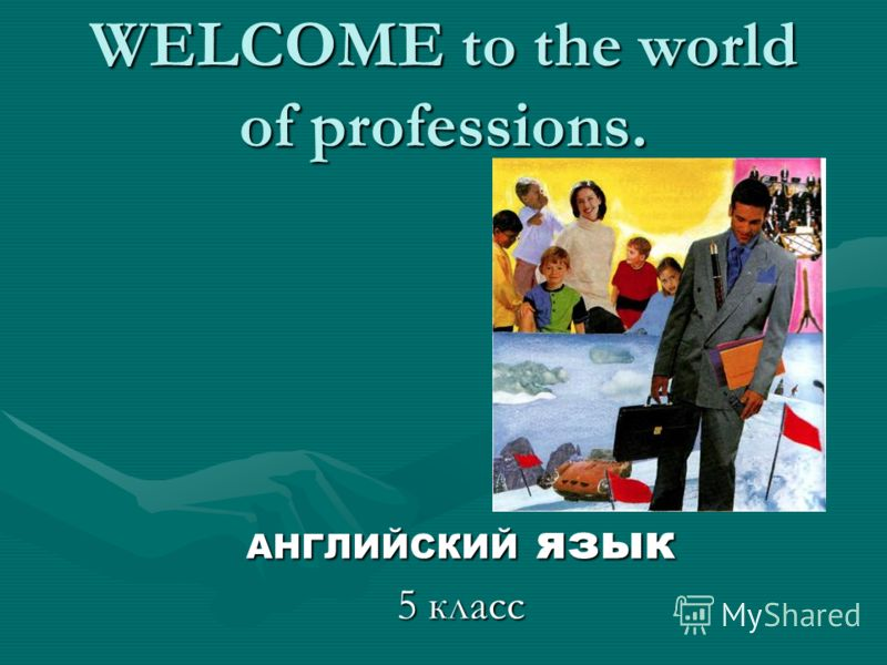 WELCOME to the world of professions. АНГЛИЙСКИЙ язык 5 класс