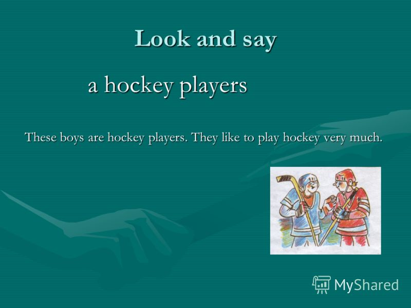 Look and say a hockey players a hockey players These boys are hockey players. They like to play hockey very much.