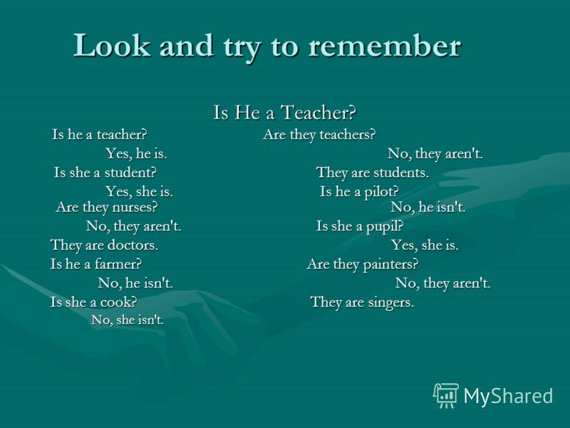 Look and try to remember Is He a Teacher? Is he a teacher? Are they teachers? Is he a teacher? Are they teachers? Yes, he is. No, they aren't. Yes, he is. No, they aren't. Is she a student? They are students. Is she a student? They are students. Yes,