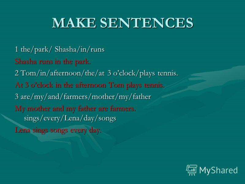 MAKE SENTENCES 1 the/park/ Shasha/in/runs Shasha runs in the park. 2 Tom/in/afternoon/the/at 3 oclock/plays tennis. At 3 oclock in the afternoon Tom plays tennis. 3 are/my/and/farmers/mother/my/father My mother and my father are farmers. sings/every/