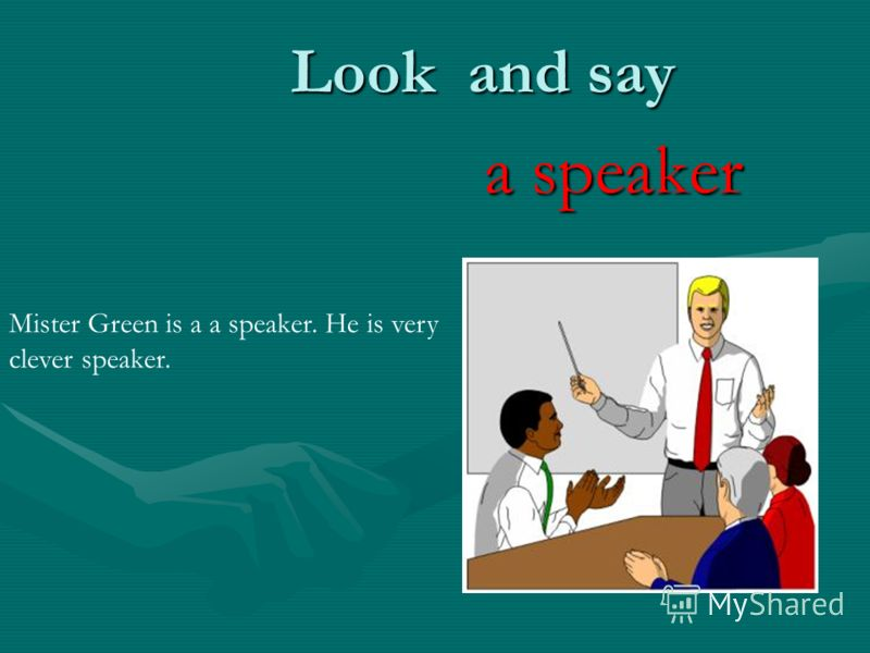 Look and say a speaker Mister Green is a a speaker. He is very clever speaker.