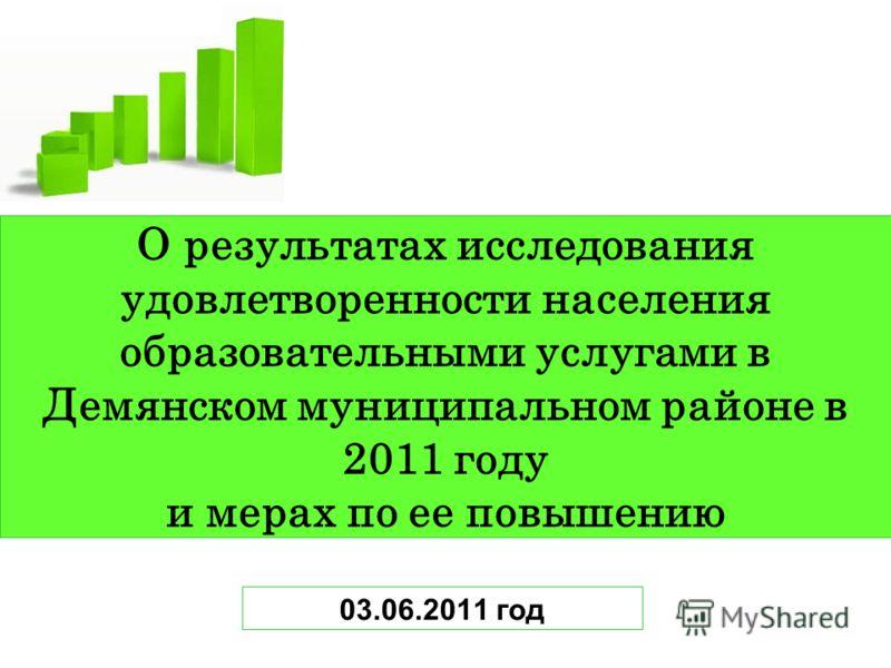 О результатах исследования удовлетворенности населения образовательными услугами в Демянском муниципальном районе в 2011 году и мерах по ее повышению 03.06.2011 год