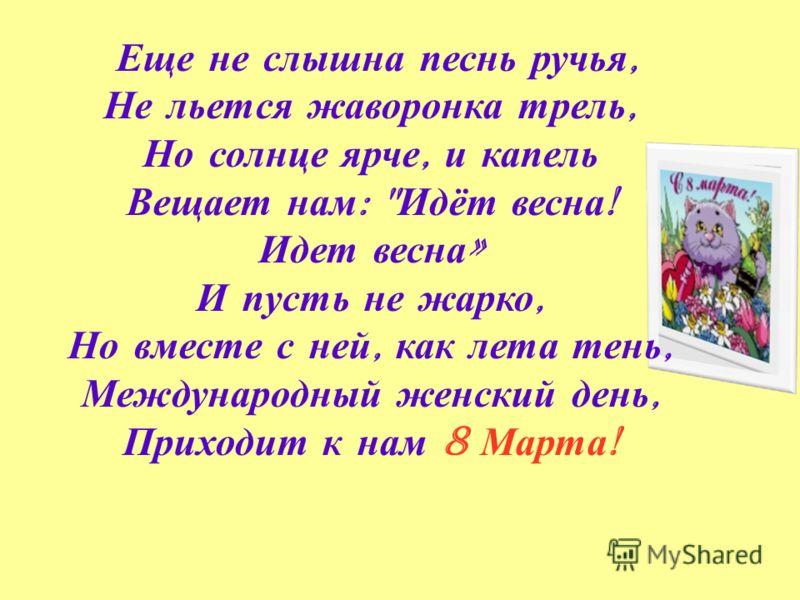 Еще не слышна песнь ручья, Не льется жаворонка трель, Но солнце ярче, и капель Вещает нам :  Идёт весна ! Идет весна » И пусть не жарко, Но вместе с ней, как лета тень, Международный женский день, Приходит к нам 8 Марта !