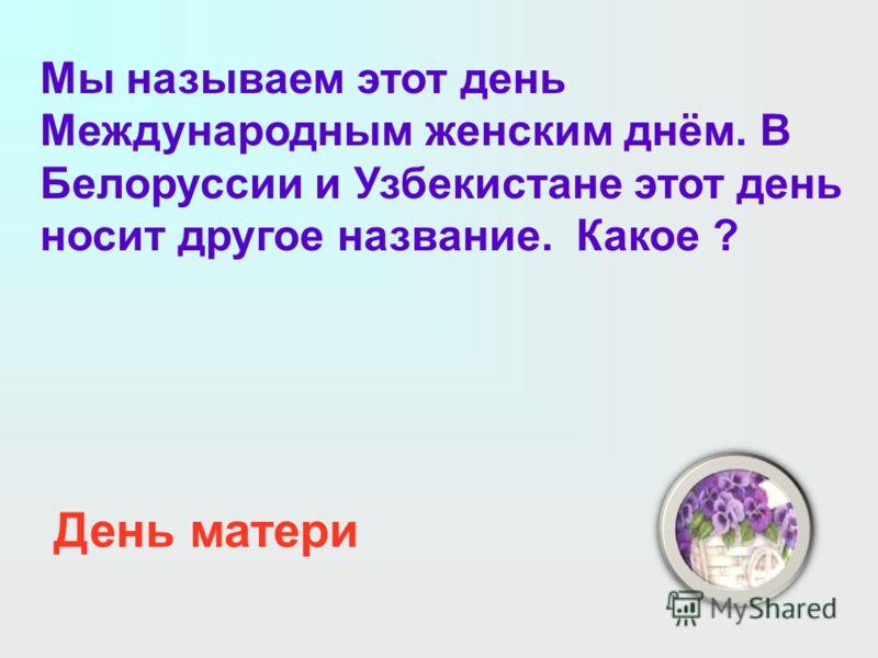 Мы называем этот день Международным женским днём. В Белоруссии и Узбекистане этот день носит другое название. Какое ? День матери