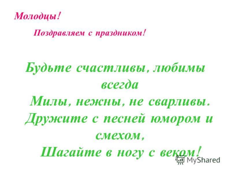 Будьте счастливы, любимы всегда Милы, нежны, не сварливы. Дружите с песней юмором и смехом, Шагайте в ногу с веком ! Молодцы ! Поздравляем с праздником !