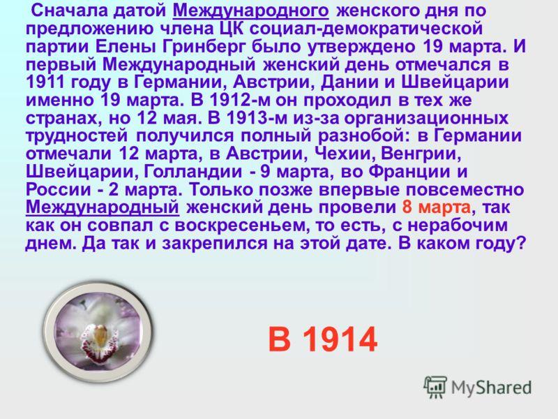 Сначала датой Международного женского дня по предложению члена ЦК социал-демократической партии Елены Гринберг было утверждено 19 марта. И первый Международный женский день отмечался в 1911 году в Германии, Австрии, Дании и Швейцарии именно 19 марта.