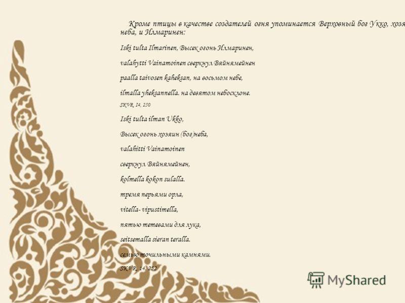 Кроме птицы в качестве создателей огня упоминается Верховный бог Укко, хозяин неба, и Илмаринен: Iski tulta Ilmarinen, Высек огонь Илмаринен, valahytti Vainamoinen сверкнул Вяйнямейнен paalla taivosen kaheksan, на восьмом небе, ilmalla yheksannella.