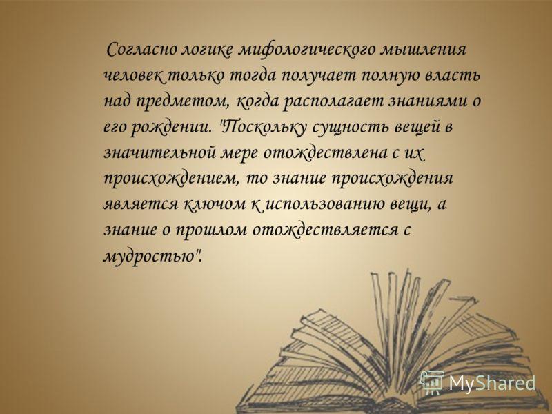 Согласно логике мифологического мышления человек только тогда получает полную власть над предметом, когда располагает знаниями о его рождении.