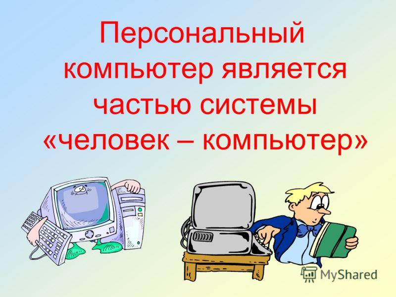 Персональный компьютер является частью системы «человек – компьютер»