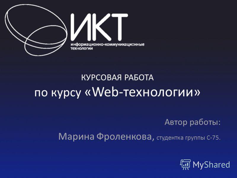 КУРСОВАЯ РАБОТА по курсу «Web-технологии» Автор работы: Марина Фроленкова, студентка группы С-75.