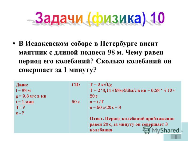 В Исаакевском соборе в Петербурге висит маятник с длиной подвеса 98 м. Чему равен период его колебаний ? Сколько колебаний он совершает за 1 минуту ? Дано : l = 98 м g = 9,8 м / с в кв t = 1 мин Т - ? n - ? СИ : 60 с Т = 2 πl/g Т = 2*3,14 98 м /9,8 м