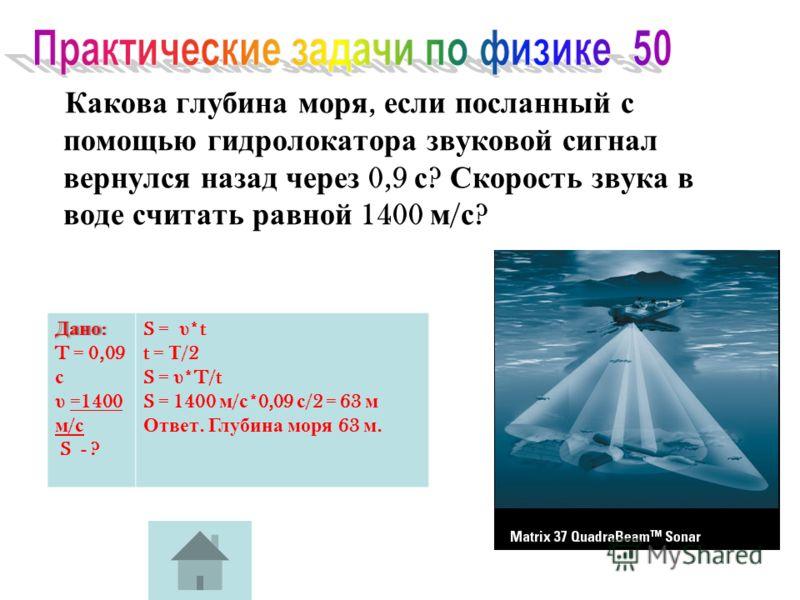 Какова глубина моря, если посланный с помощью гидролокатора звуковой сигнал вернулся назад через 0,9 с ? Скорость звука в воде считать равной 1400 м / с ? Дано : T = 0,09 с υ =1400 м / с S - ? S = υ *t t = Т /2 S = υ *T/t S = 1400 м / с *0,09 с /2 =