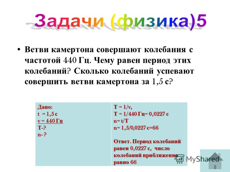 Ветви камертона совершают колебания с частотой 440 Гц. Чему равен период этих колебаний ? Сколько колебаний успевают совершить ветви камертона за 1,5 с ? Дано : t = 1,5 с v = 440 Гц Т -? n- ? Т = 1/v, Т = 1/440 Гц = 0,0227 с n= t/ Т n= 1,5/0,0227 с 6