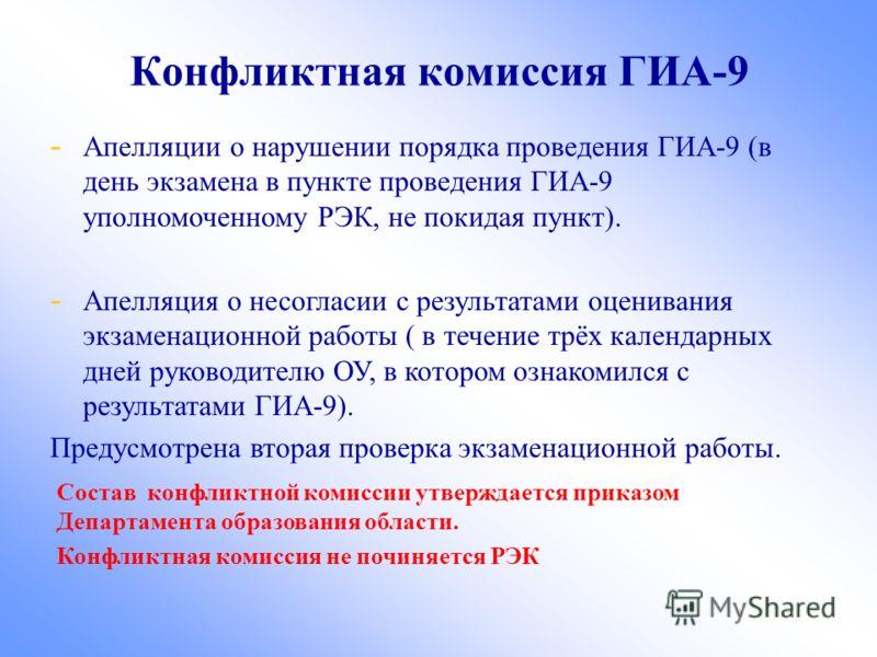 Конфликтная комиссия ГИА-9 - Апелляции о нарушении порядка проведения ГИА-9 (в день экзамена в пункте проведения ГИА-9 уполномоченному РЭК, не покидая пункт). - Апелляция о несогласии с результатами оценивания экзаменационной работы ( в течение трёх