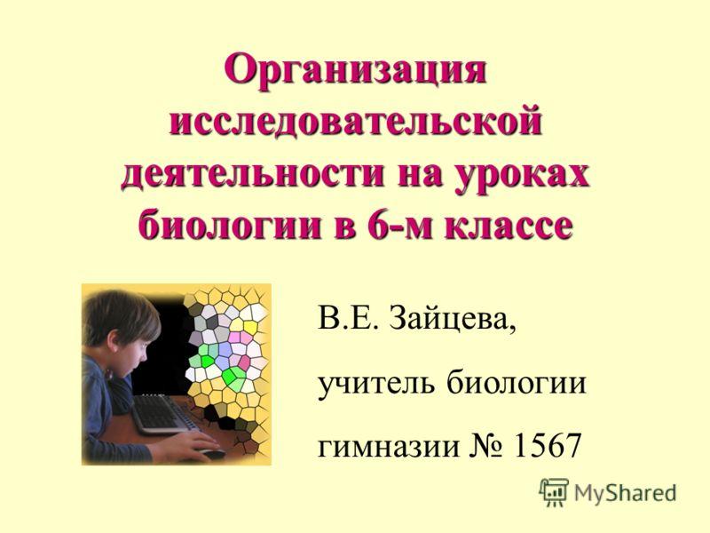 Организация исследовательской деятельности на уроках биологии в 6-м классе В.Е. Зайцева, учитель биологии гимназии 1567