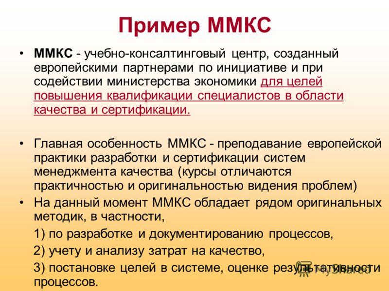 Пример ММКС ММКС - учебно-консалтинговый центр, созданный европейскими партнерами по инициативе и при содействии министерства экономики для целей повышения квалификации специалистов в области качества и сертификации. Главная особенность ММКС - препод