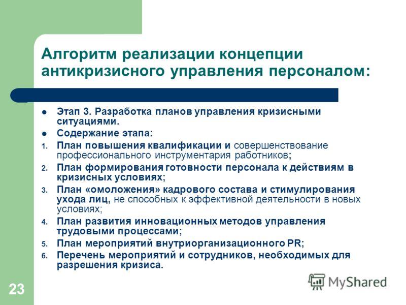 23 Алгоритм реализации концепции антикризисного управления персоналом: Этап 3. Разработка планов управления кризисными ситуациями. Содержание этапа: 1. План повышения квалификации и совершенствование профессионального инструментария работников; 2. Пл