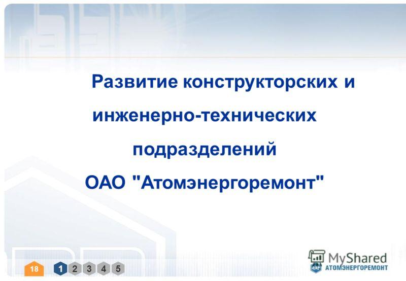 1 2 3 4 5 Развитие конструкторских и инженерно-технических подразделений ОАО Атомэнергоремонт 18