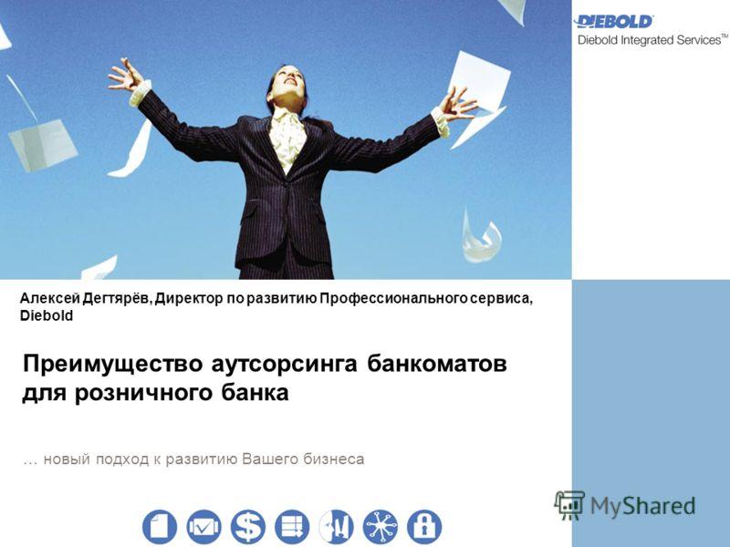 Преимущество аутсорсинга банкоматов для розничного банка … новый подход к развитию Вашего бизнеса Алексей Дегтярёв, Директор по развитию Профессионального сервиса, Diebold