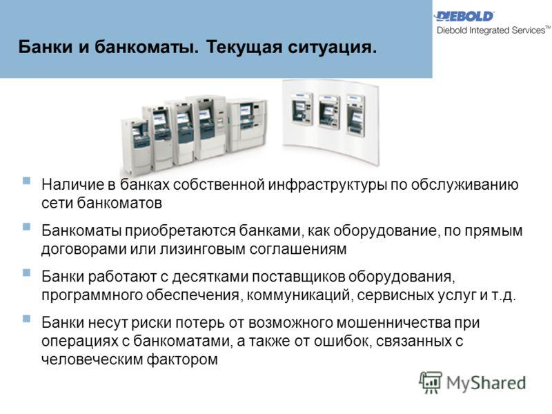 Наличие в банках собственной инфраструктуры по обслуживанию сети банкоматов Банкоматы приобретаются банками, как оборудование, по прямым договорами или лизинговым соглашениям Банки работают с десятками поставщиков оборудования, программного обеспечен