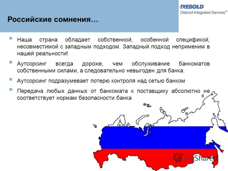 Российские сомнения… Наша страна обладает собственной, особенной спецификой, несовместимой с западным подходом. Западный подход неприменим в нашей реальности! Аутсорсинг всегда дороже, чем обслуживание банкоматов собственными силами, а следовательно