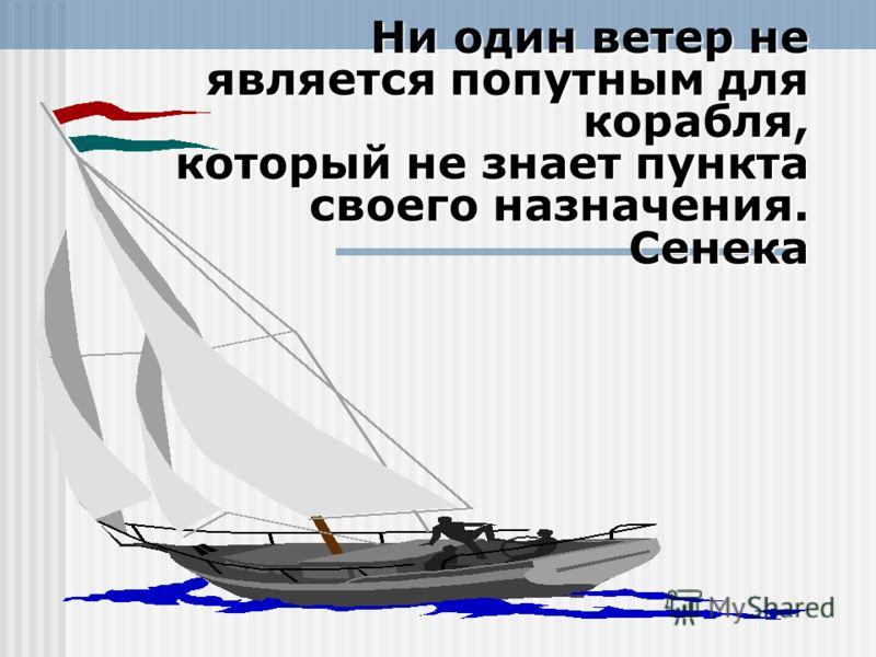 Ни один ветер не является попутным для корабля, который не знает пункта своего назначения. Сенека