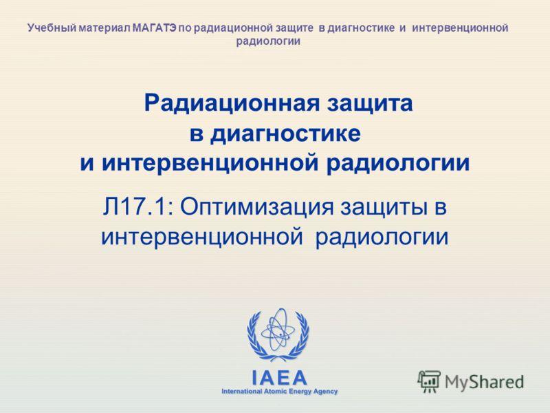 IAEA International Atomic Energy Agency Радиационная защита в диагностике и интервенционной радиологии Л17.1: Оптимизация защиты в интервенционной радиологии Учебный материал МАГАТЭ по радиационной защите в диагностике и интервенционной радиологии