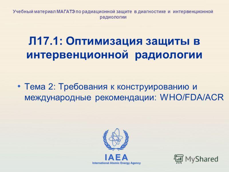 IAEA International Atomic Energy Agency Л17.1: Оптимизация защиты в интервенционной радиологии Тема 2: Требования к конструированию и международные рекомендации: WHO/FDA/ACR Учебный материал МАГАТЭ по радиационной защите в диагностике и интервенционн