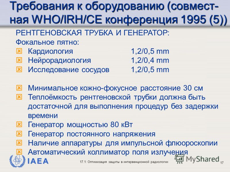 IAEA 17.1: Оптимизация защиты в интервенционной радиологии 17 РЕНТГЕНОВСКАЯ ТРУБКА И ГЕНЕРАТОР: Фокальное пятно: ýКардиология 1,2/0,5 mm ýНейрорадиология1,2/0,4 mm ýИсследование сосудов1,2/0,5 mm ýМинимальное кожно-фокусное расстояние 30 cм ýТеплоёмк