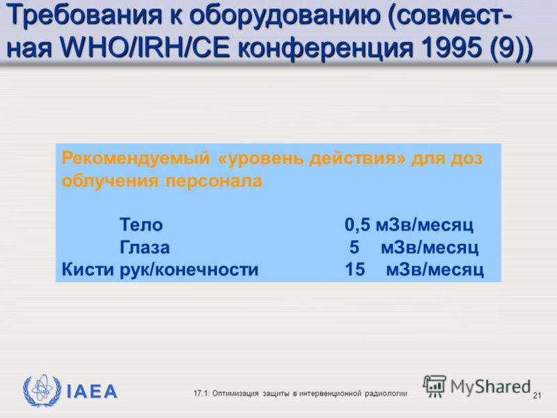 IAEA 17.1: Оптимизация защиты в интервенционной радиологии 21 Рекомендуемый «уровень действия» для доз облучения персонала Тело 0,5 мЗв/месяц Глаза 5 мЗв/месяц Кистирук/конечности 15 мЗв/месяц Требования к оборудованию (совмест- ная WHO/IRH/CE конфер