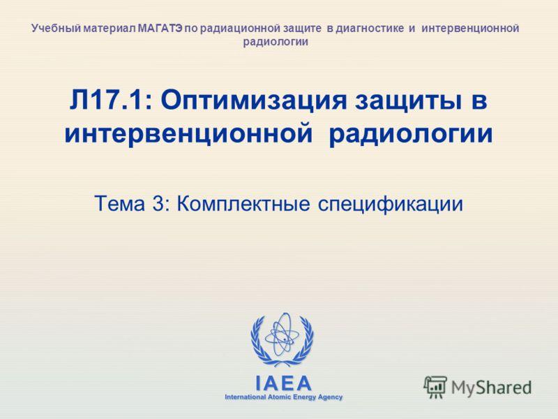 IAEA International Atomic Energy Agency Л17.1: Оптимизация защиты в интервенционной радиологии Тема 3: Комплектные спецификации Учебный материал МАГАТЭ по радиационной защите в диагностике и интервенционной радиологии