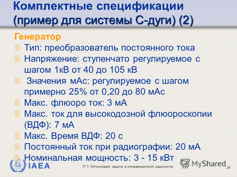 IAEA 17.1: Оптимизация защиты в интервенционной радиологии 26 Генератор 2 Тип: преобразователь постоянного тока 2 Напряжение: ступенчато регулируемое с шагом 1кВ от 40 до 105 кВ 2 Значения мAс: регулируемое с шагом примерно 25% от 0,20 до 80 мAс 2 Ма