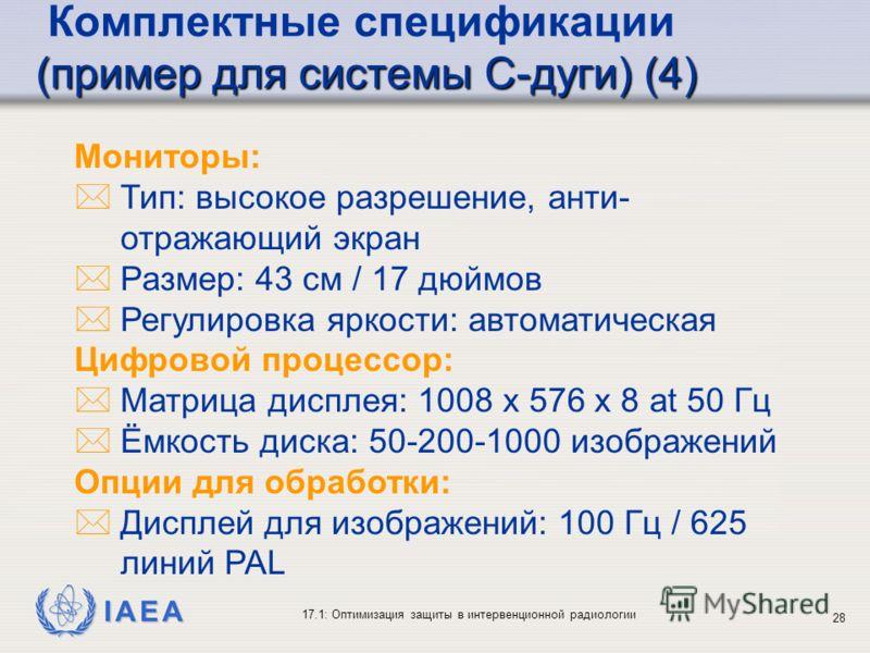 IAEA 17.1: Оптимизация защиты в интервенционной радиологии 28 Мониторы: *Тип: высокое разрешение, анти- отражающий экран *Размер: 43 cм / 17 дюймов *Регулировка яркости: автоматическая Цифровой процессор: *Матрица дисплея: 1008 x 576 x 8 at 50 Гц *Ём