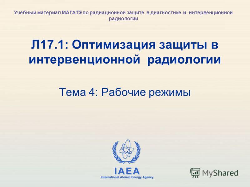 IAEA International Atomic Energy Agency Л17.1: Оптимизация защиты в интервенционной радиологии Тема 4: Рабочие режимы Учебный материал МАГАТЭ по радиационной защите в диагностике и интервенционной радиологии