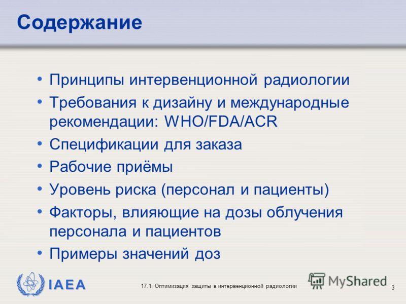 IAEA 17.1: Оптимизация защиты в интервенционной радиологии 3 Содержание Принципы интервенционной радиологии Требования к дизайну и международные рекомендации: WHO/FDA/ACR Спецификации для заказа Рабочие приёмы Уровень риска (персонал и пациенты) Факт
