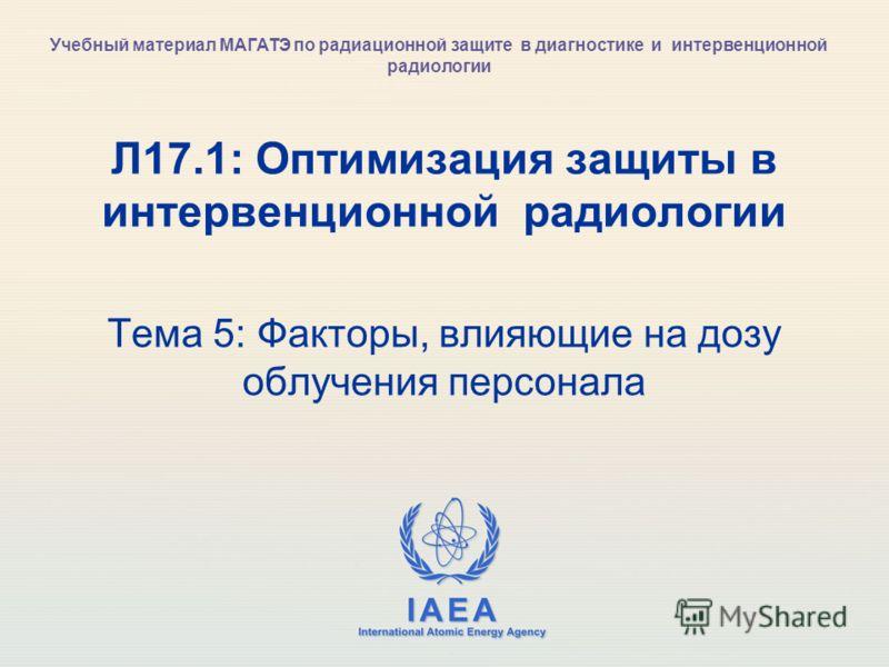 IAEA International Atomic Energy Agency Л17.1: Оптимизация защиты в интервенционной радиологии Тема 5: Факторы, влияющие на дозу облучения персонала Учебный материал МАГАТЭ по радиационной защите в диагностике и интервенционной радиологии