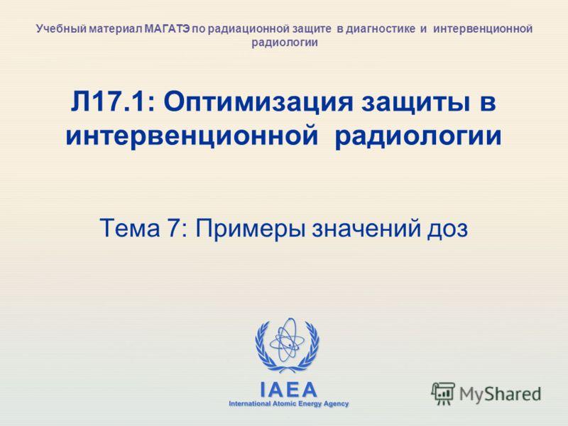 IAEA International Atomic Energy Agency Л17.1: Оптимизация защиты в интервенционной радиологии Тема 7: Примеры значений доз Учебный материал МАГАТЭ по радиационной защите в диагностике и интервенционной радиологии