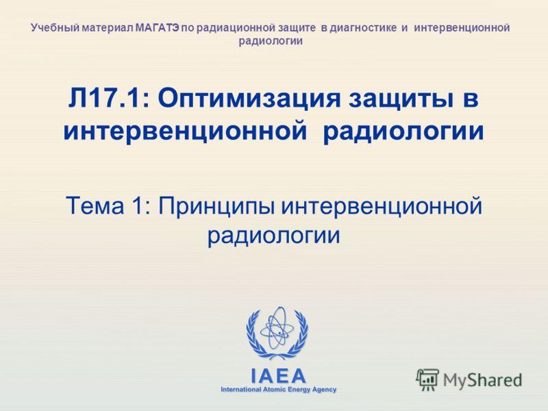 IAEA International Atomic Energy Agency Л17.1: Оптимизация защиты в интервенционной радиологии Тема 1: Принципы интервенционной радиологии Учебный материал МАГАТЭ по радиационной защите в диагностике и интервенционной радиологии