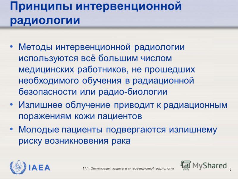 IAEA 17.1: Оптимизация защиты в интервенционной радиологии 6 Принципы интервенционной радиологии Методы интервенционной радиологии используются всё большим числом медицинских работников, не прошедших необходимого обучения в радиационной безопасности