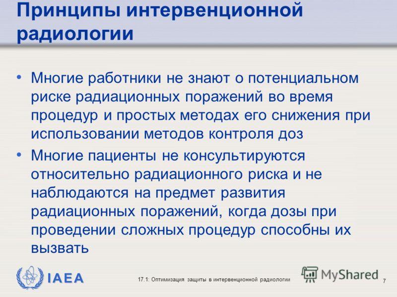 IAEA 17.1: Оптимизация защиты в интервенционной радиологии 7 Принципы интервенционной радиологии Многие работники не знают о потенциальном риске радиационных поражений во время процедур и простых методах его снижения при использовании методов контрол