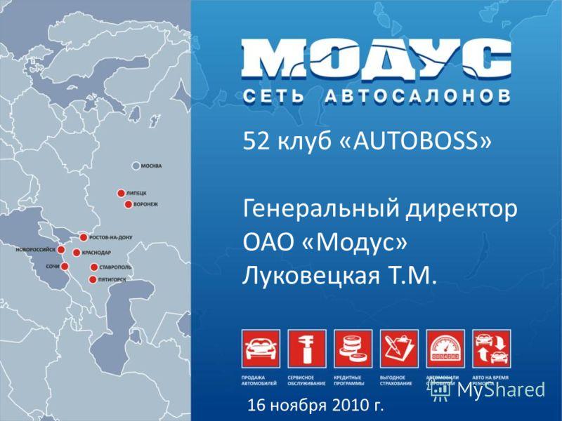 52 клуб «AUTOBOSS» Генеральный директор ОАО «Модус» Луковецкая Т.М. 16 ноября 2010 г.