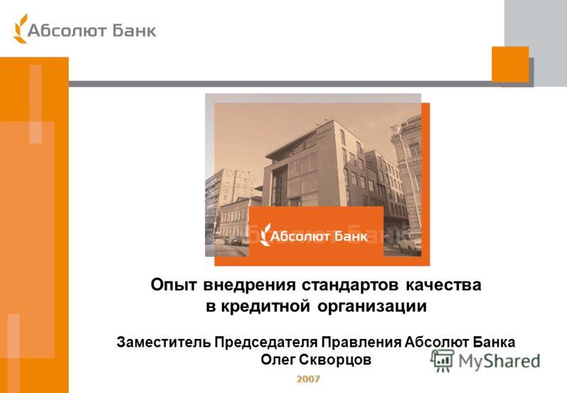 2007 Опыт внедрения стандартов качества в кредитной организации Заместитель Председателя Правления Абсолют Банка Олег Скворцов