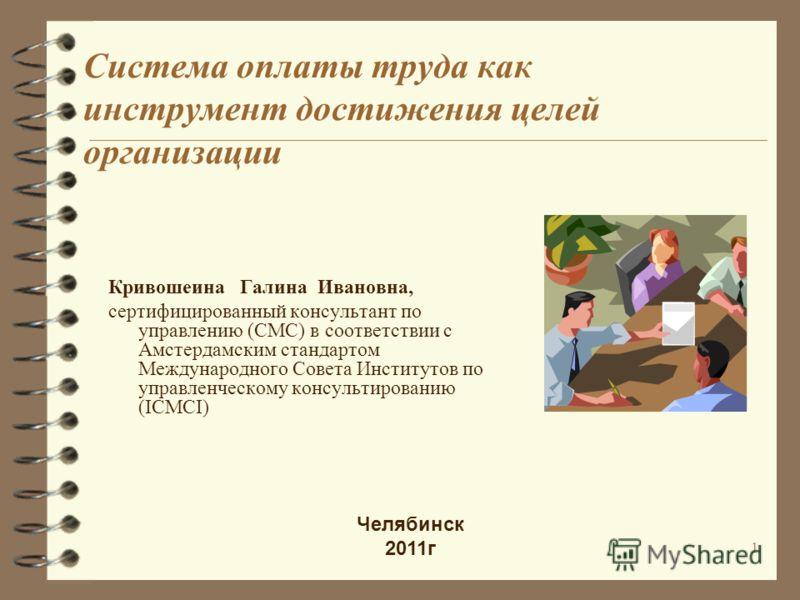 Система оплаты труда как инструмент достижения целей организации Кривошеина Галина Ивановна, сертифицированный консультант по управлению (CMC) в соответствии с Амстердамским стандартом Международного Совета Институтов по управленческому консультирова