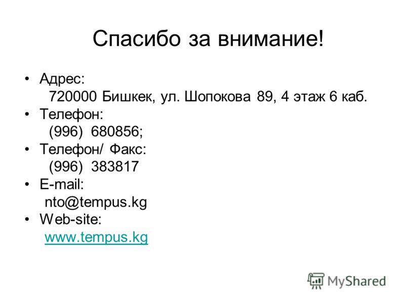 Спасибо за внимание! Адрес: 720000 Бишкек, ул. Шопокова 89, 4 этаж 6 каб. Телефон: (996) 680856; Телефон/ Факс: (996) 383817 E-mail: nto@tempus.kg Web-site: www.tempus.kgwww.tempus.kg