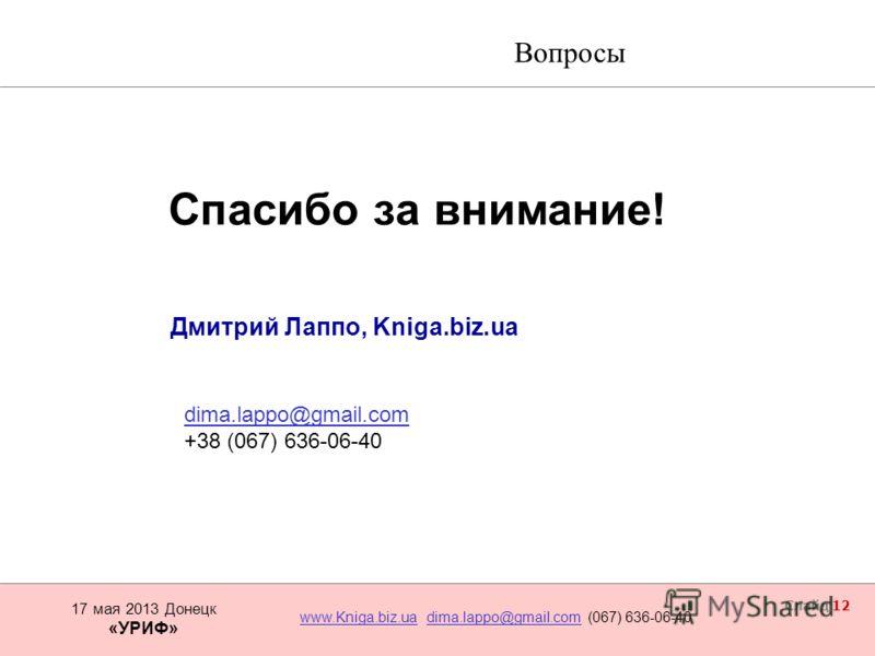 17 мая 2013 Донецк www.Kniga.biz.uawww.Kniga.biz.ua dima.lappo@gmail.com (067) 636-06-40dima.lappo@gmail.com «УРИФ» Слайд 12 Спасибо за внимание! Дмитрий Лаппо, Kniga.biz.ua Вооружаем бизнес Вопросы dima.lappo@gmail.com +38 (067) 636-06-40