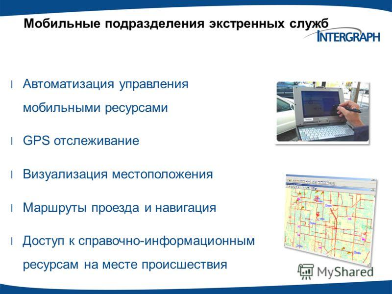 Мобильные подразделения экстренных служб l Автоматизация управления мобильными ресурсами l GPS отслеживание l Визуализация местоположения l Маршруты проезда и навигация l Доступ к справочно-информационным ресурсам на месте происшествия