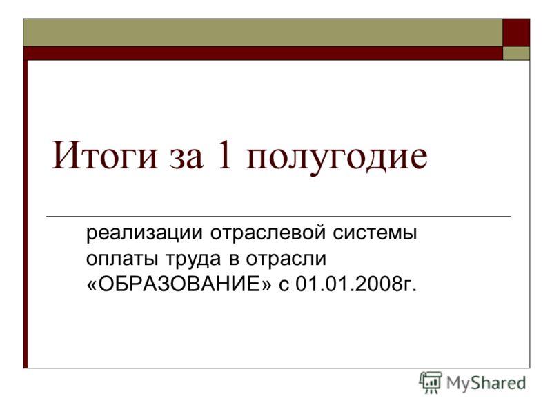 Итоги за 1 полугодие реализации отраслевой системы оплаты труда в отрасли «ОБРАЗОВАНИЕ» с 01.01.2008г.