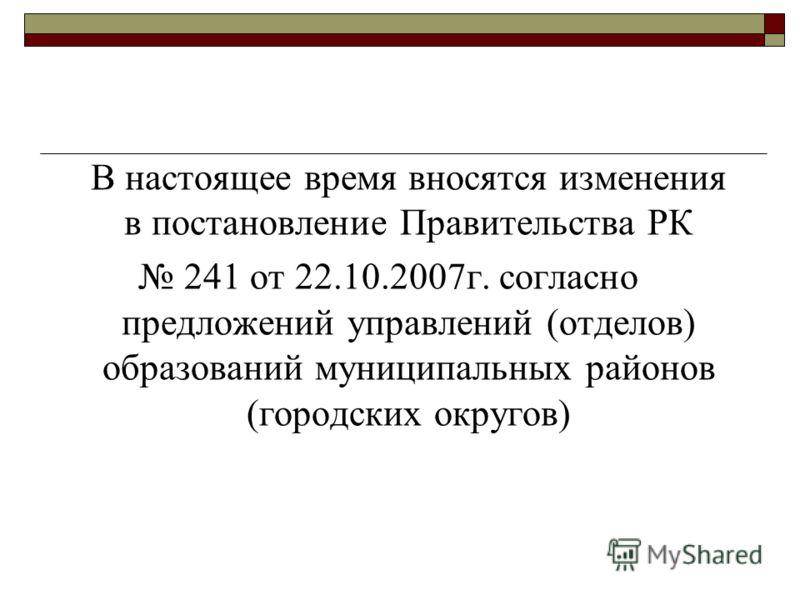 В настоящее время вносятся изменения в постановление Правительства РК 241 от 22.10.2007г. согласно предложений управлений (отделов) образований муниципальных районов (городских округов)