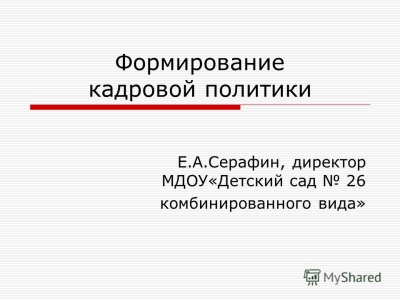 Формирование кадровой политики Е.А.Серафин, директор МДОУ«Детский сад 26 комбинированного вида»