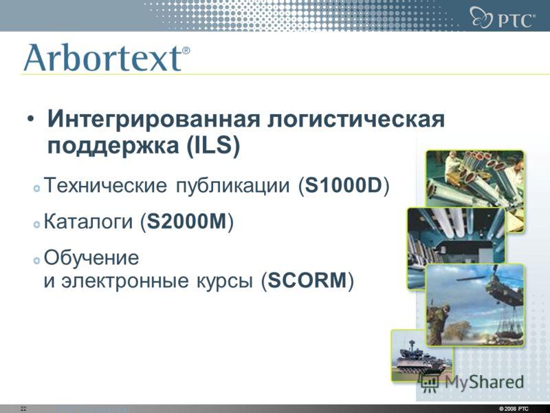 PTC Confidential © 2008 PTC22 Интегрированная логистическая поддержка (ILS) Технические публикации (S1000D) Каталоги (S2000M) Обучение и электронные курсы (SCORM)